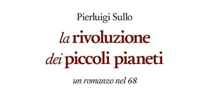 """""""La rivoluzione dei piccoli pianeti: un romanzo nel '68"""": ovvero come eravamo"""